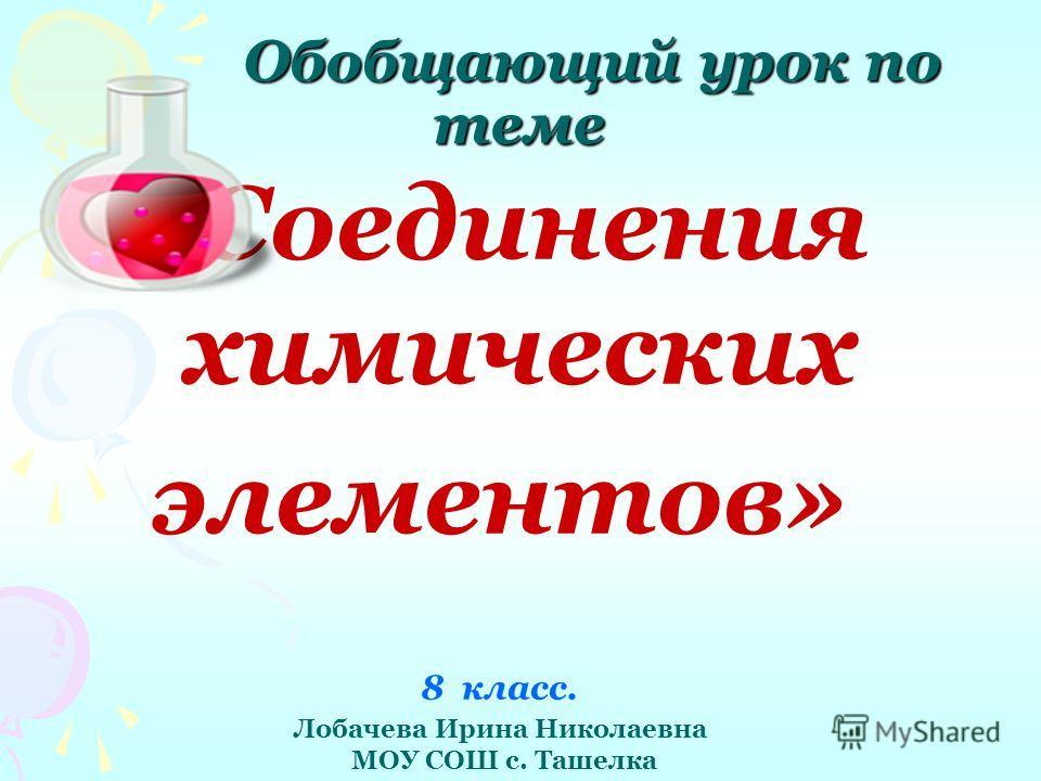 Обобщающий урок по теме «Соединения химических элементов» 8 класс. Лобачева Ирина Николаевна МОУ СОШ с. Ташелка