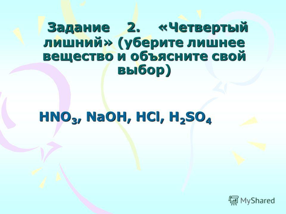 Задание 2. «Четвертый лишний» (уберите лишнее вещество и объясните свой выбор) Задание 2. «Четвертый лишний» (уберите лишнее вещество и объясните свой выбор) HNO 3, NaOH, HCl, H 2 SO 4 HNO 3, NaOH, HCl, H 2 SO 4