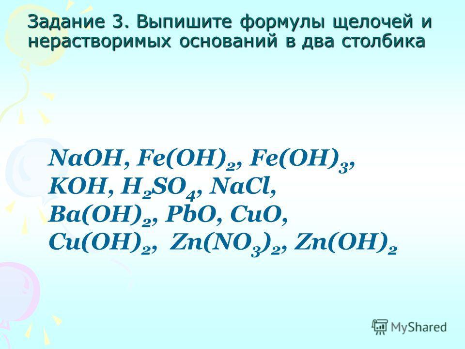 Задание 3. Выпишите формулы щелочей и нерастворимых оснований в два столбика NaOH, Fe(OH) 2, Fe(OH) 3, KOH, H 2 SO 4, NaCl, Ba(OH) 2, PbO, CuO, Cu(OH) 2, Zn(NO 3 ) 2, Zn(OH) 2