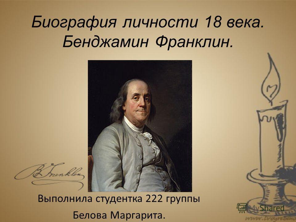Биография личности 18 века. Бенджамин Франклин. Выполнила студентка 222 группы Белова Маргарита.