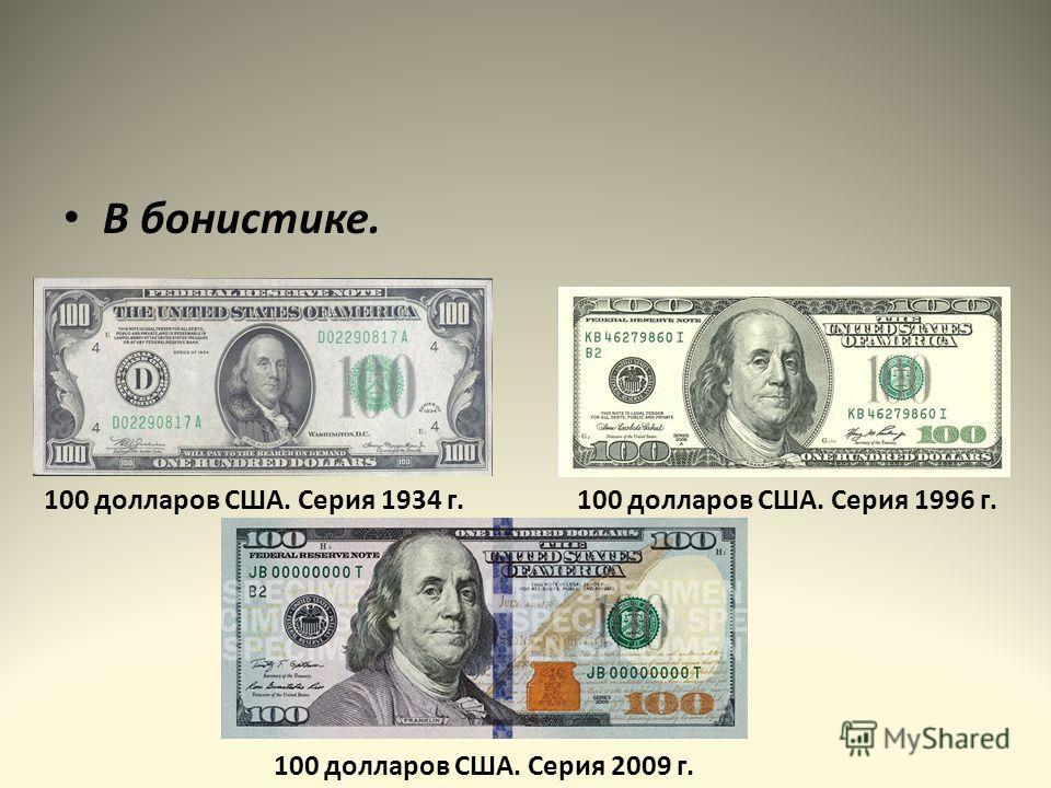 В бонистике. 100 долларов США. Серия 1934 г.100 долларов США. Серия 1996 г. 100 долларов США. Серия 2009 г.