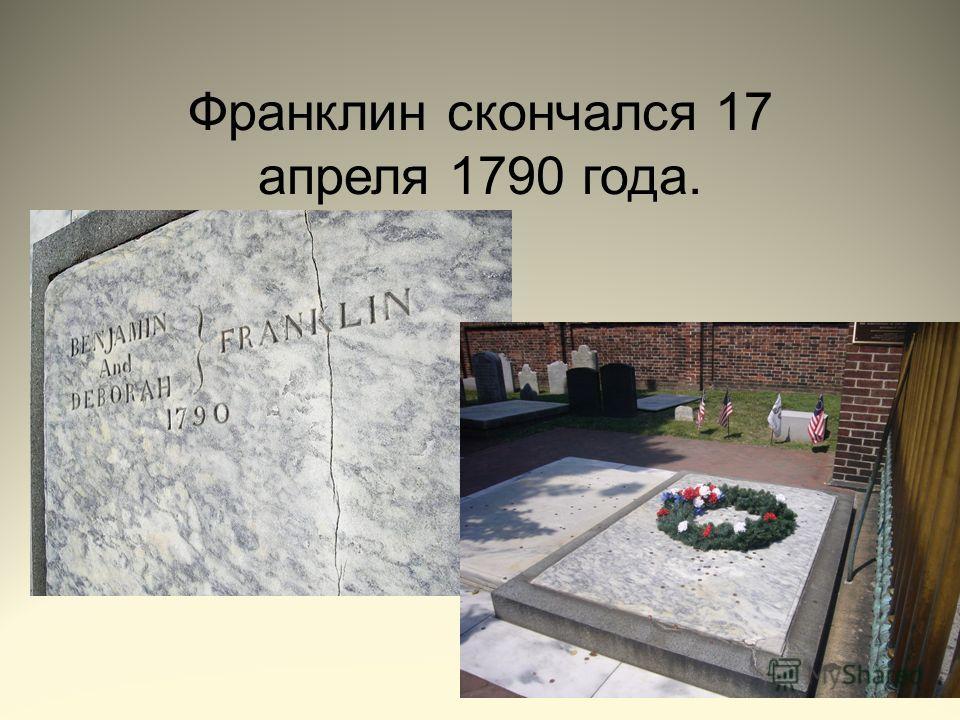 Франклин скончался 17 апреля 1790 года.