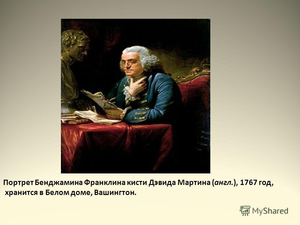 Портрет Бенджамина Франклина кисти Дэвида Мартина (англ.), 1767 год, хранится в Белом доме, Вашингтон.