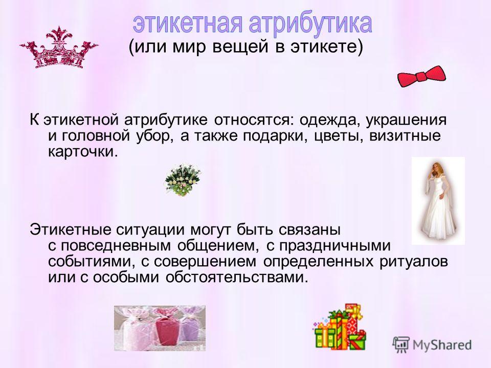 (или мир вещей в этикете) К этикетной атрибутике относятся: одежда, украшения и головной убор, а также подарки, цветы, визитные карточки. Этикетные ситуации могут быть связаны с повседневным общением, с праздничными событиями, с совершением определен