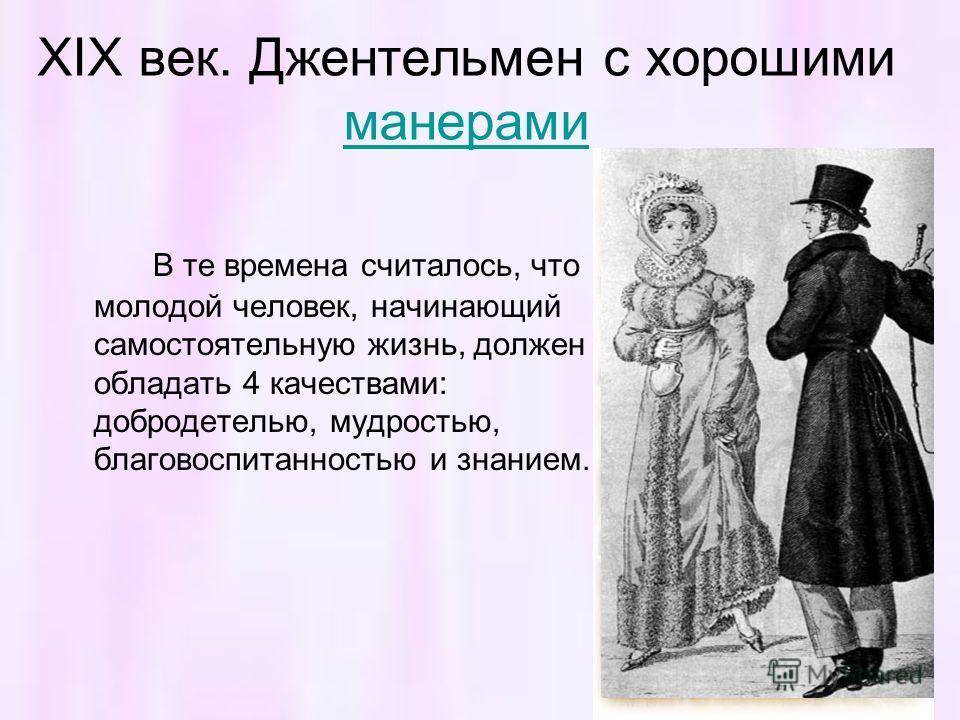 XIX век. Джентельмен с хорошими манерами манерами В те времена считалось, что молодой человек, начинающий самостоятельную жизнь, должен обладать 4 качествами: добродетелью, мудростью, благовоспитанностью и знанием.