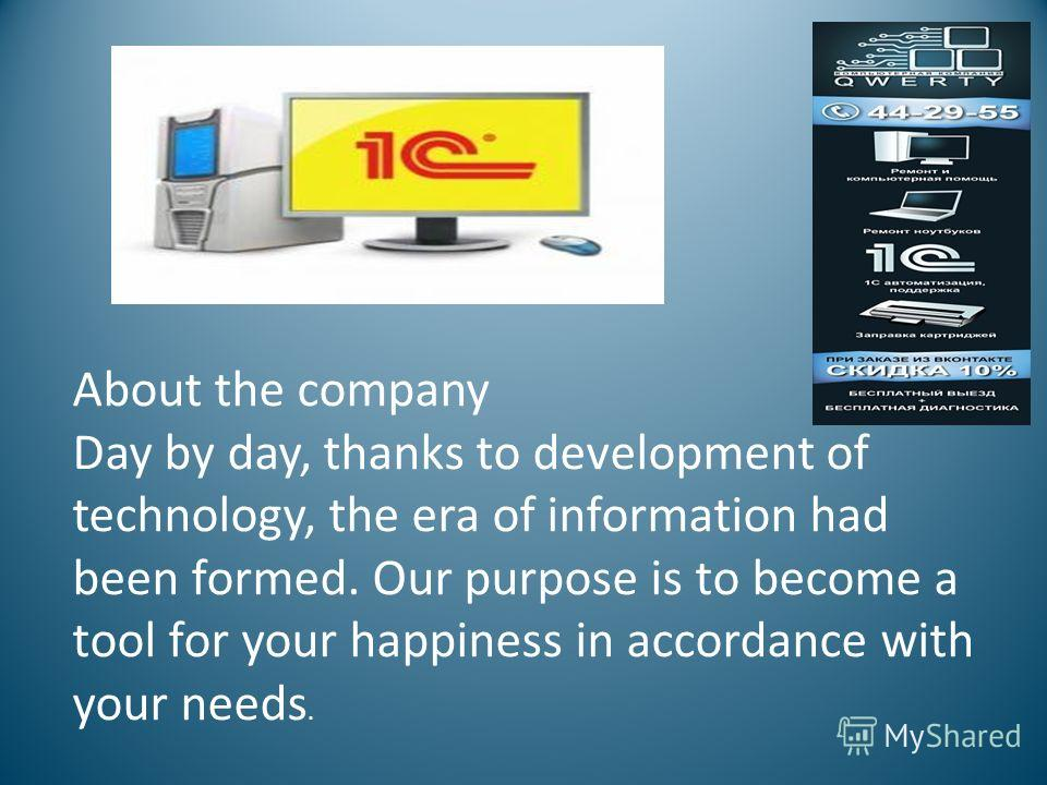About the company Day by day, thanks to development of technology, the era of information had been formed. Our purpose is to become a tool for your happiness in accordance with your needs.