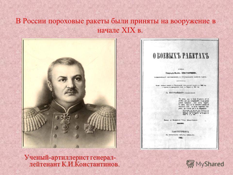 В России пороховые ракеты были приняты на вооружение в начале XIX в. Ученый-артиллерист генерал- лейтенант К.И.Константинов.