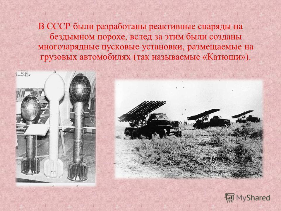 В СССР были разработаны реактивные снаряды на бездымном порохе, вслед за этим были созданы многозарядные пусковые установки, размещаемые на грузовых автомобилях (так называемые «Катюши»).