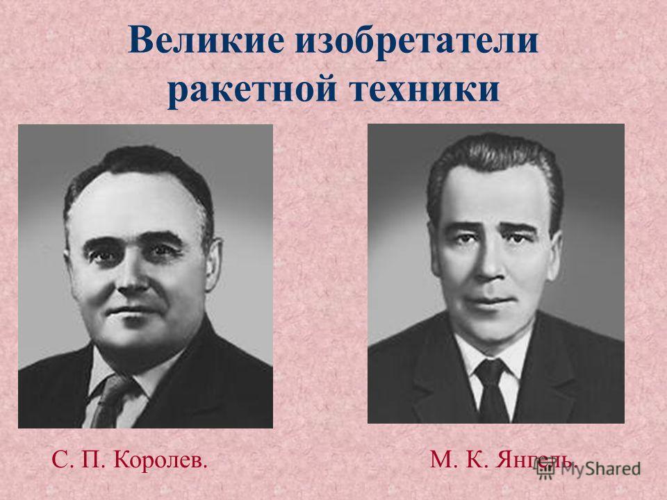 Великие изобретатели ракетной техники С. П. Королев.М. К. Янгель.