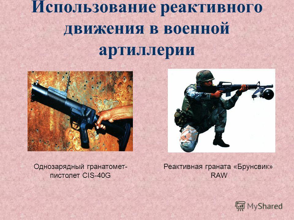 Использование реактивного движения в военной артиллерии Однозарядный гранатомет- пистолет CIS-40G Реактивная граната «Брунсвик» RAW