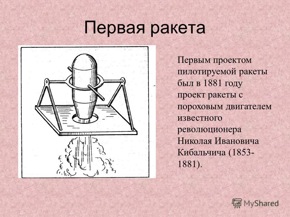 Первым проектом пилотируемой ракеты был в 1881 году проект ракеты с пороховым двигателем известного революционера Николая Ивановича Кибальчича (1853- 1881). Первая ракета