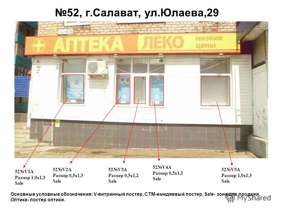 52, г.Салават, ул.Юлаева,29 52V1A Размер 1,0 х 1,3 Sale 52V5A Размер 1,0 х 1,3 Sale 52V2A Размер 0,5 х 1,3 Sale 52V3A Размер 0,5 х 1,2 Sale Основные условные обозначения: V-витринный постер, СТМ-имиджевый постер, Sale- зона для продажи, Оптика- посте