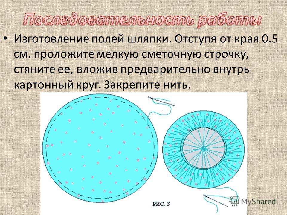Изготовление полей шляпки. Отступя от края 0.5 см. проложите мелкую сметочную строчку, стяните ее, вложив предварительно внутрь картонный круг. Закрепите нить.