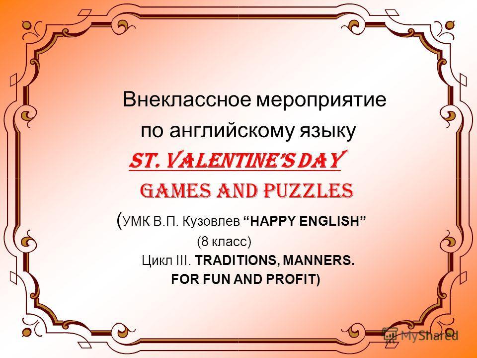 Внеклассное мероприятие по английскому языку ST. VALENTINES DAY Games and Puzzles ( УМК В.П. Кузовлев HAPPY ENGLISH (8 класс) Цикл III. TRADITIONS, MANNERS. FOR FUN AND PROFIT)