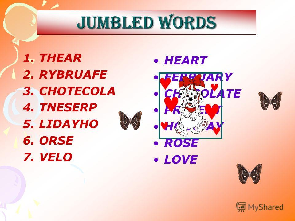 JUMBLED WORDS HEART FEBRUARY CHOCOLATE PRESENT HOLIDAY ROSE LOVE 1. THEAR 2. RYBRUAFE 3. CHOTECOLA 4. TNESERP 5. LIDAYHO 6. ORSE 7. VELO