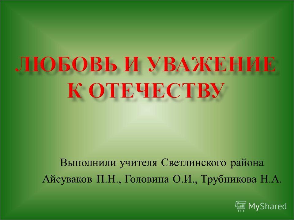 Выполнили учителя Светлинского района Айсуваков П. Н., Головина О. И., Трубникова Н. А.