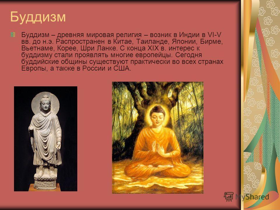 Буддизм Буддизм – древняя мировая религия – возник в Индии в VI-V вв. до н.э. Распространен в Китае, Таиланде, Японии, Бирме, Вьетнаме, Корее, Шри Ланке. С конца XIX в. интерес к буддизму стали проявлять многие европейцы. Сегодня буддийские общины су