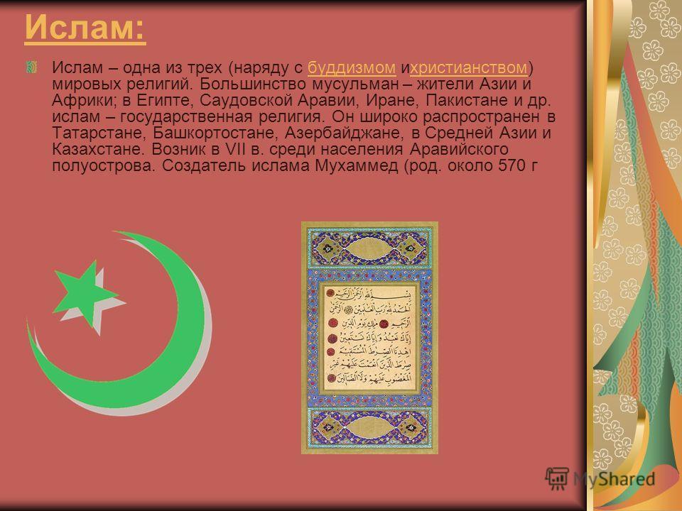 Ислам: Ислам – одна из трех (наряду с буддизмом и христианством) мировых религий. Большинство мусульман – жители Азии и Африки; в Египте, Саудовской Аравии, Иране, Пакистане и др. ислам – государственная религия. Он широко распространен в Татарстане,