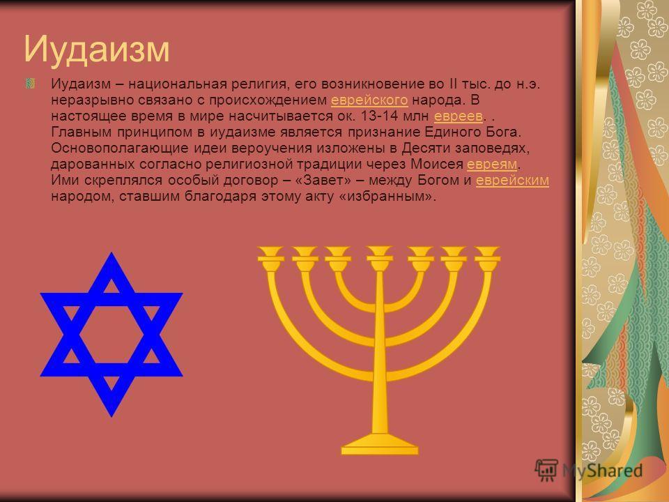 Иудаизм Иудаизм – национальная религия, его возникновение во II тыс. до н.э. неразрывно связано с происхождением еврейского народа. В настоящее время в мире насчитывается ок. 13-14 млн евреев.. Главным принципом в иудаизме является признание Единого