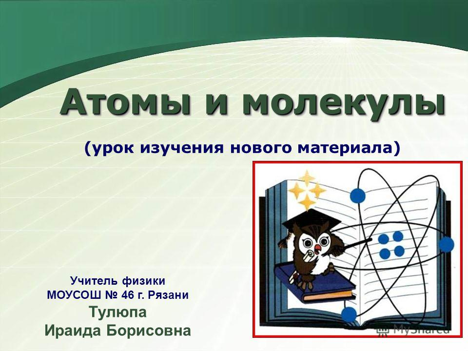 Атомы и молекулы (урок изучения нового материала) Учитель физики МОУСОШ 46 г. Рязани Тулюпа Ираида Борисовна
