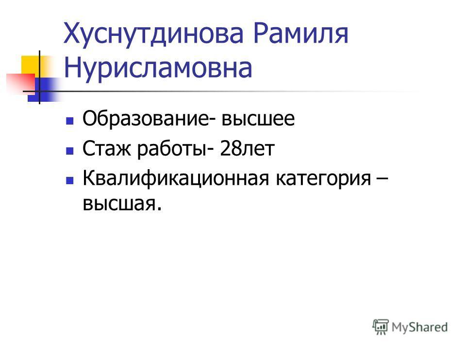 Хуснутдинова Рамиля Нурисламовна Образование- высшее Стаж работы- 28 лет Квалификационная категория – высшая.