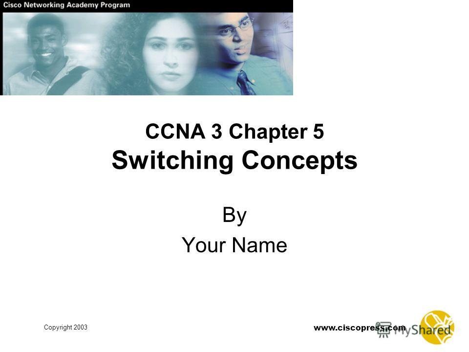 www.ciscopress.com Copyright 2003 CCNA 3 Chapter 5 Switching Concepts By Your Name