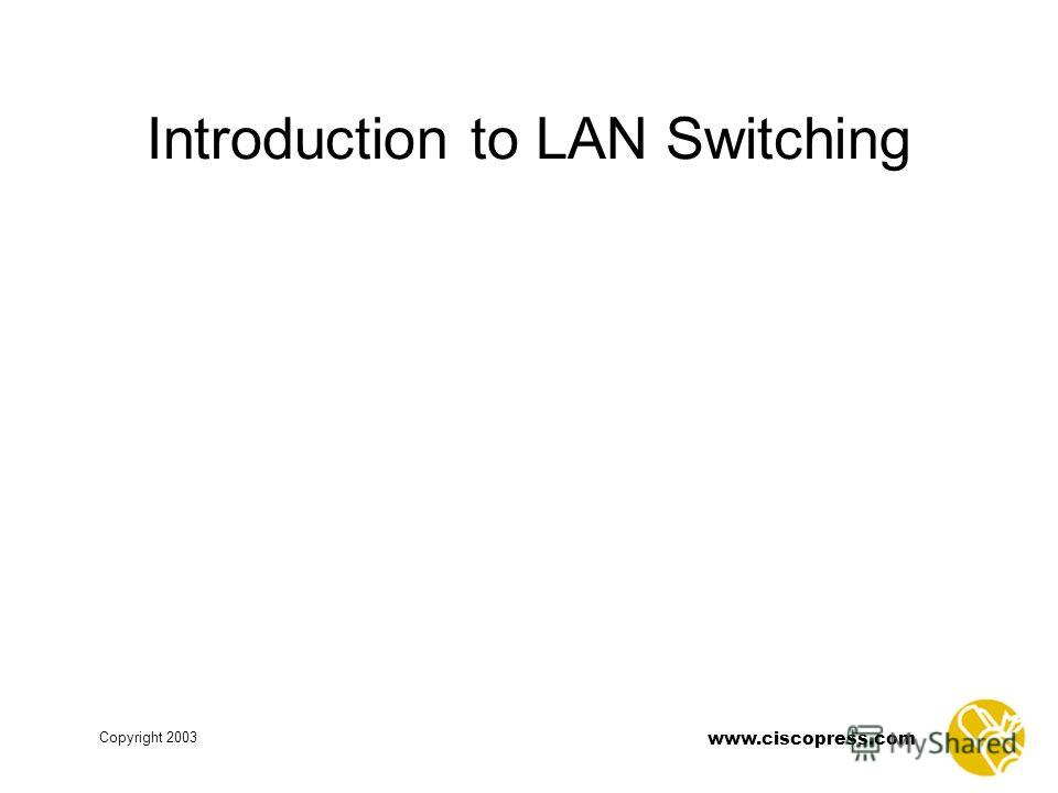 www.ciscopress.com Copyright 2003 Introduction to LAN Switching