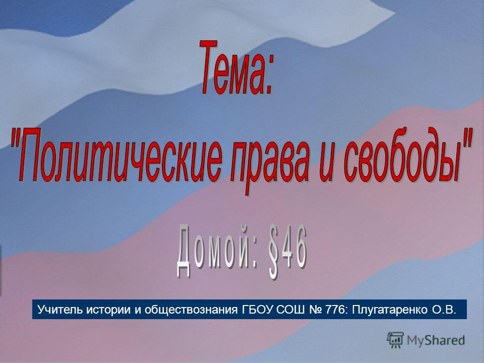 Учитель истории и обществознания ГБОУ СОШ 776: Плугатаренко О.В.