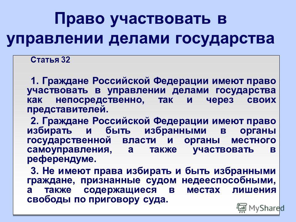 Право участвовать в управлении делами государства Статья 32 1. Граждане Российской Федерации имеют право участвовать в управлении делами государства как непосредственно, так и через своих представителей. 2. Граждане Российской Федерации имеют право и