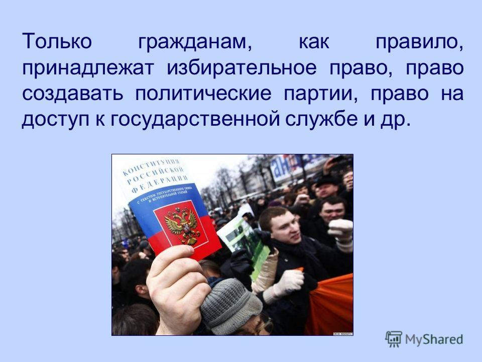 Только гражданам, как правило, принадлежат избирательное право, право создавать политические партии, право на доступ к государственной службе и др.