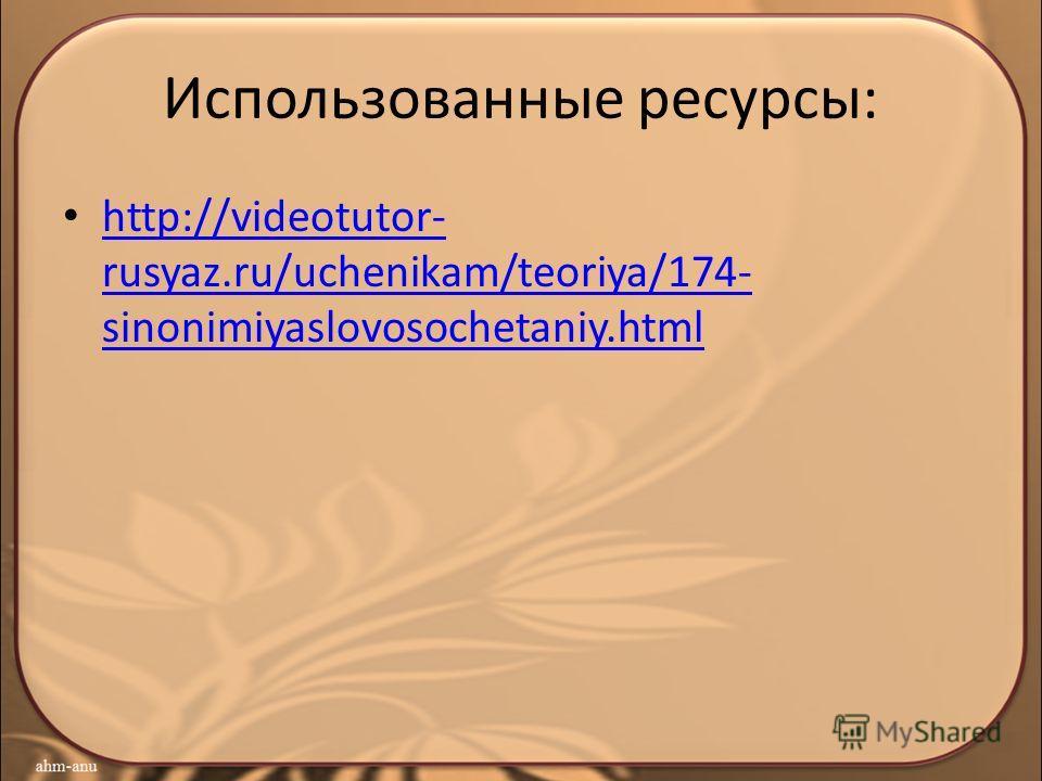 Использованные ресурсы: http://videotutor- rusyaz.ru/uchenikam/teoriya/174- sinonimiyaslovosochetaniy.html http://videotutor- rusyaz.ru/uchenikam/teoriya/174- sinonimiyaslovosochetaniy.html