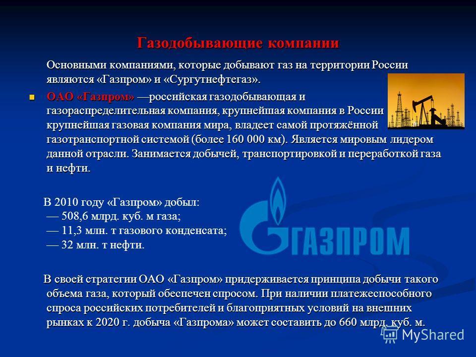 Газодобывающие компании Основными компаниями, которые добывают газ на территории России являются «Газпром» и «Сургутнефтигаз». Основными компаниями, которые добывают газ на территории России являются «Газпром» и «Сургутнефтигаз». ОАО «Газпром» россий