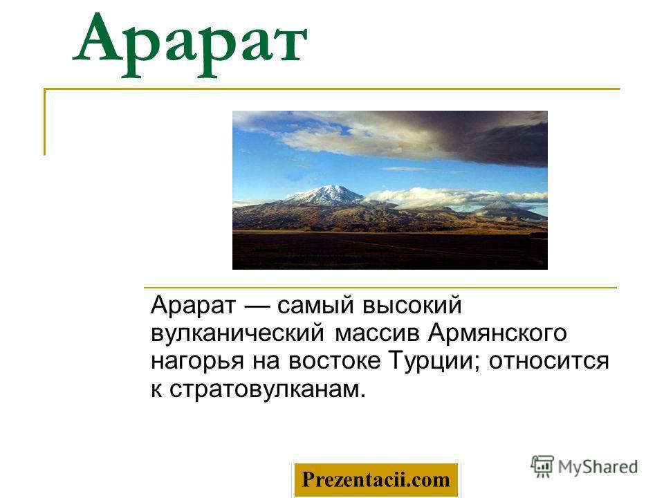 Арарат Арарат самый высокий вулканический массив Армянского нагорья на востоке Турции; относится к стратовулканам. Prezentacii.com