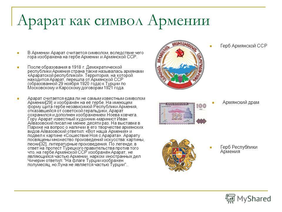 Арарат как символ Армении В Армении Арарат считается символом, вследствие чего гора изображена на гербе Армении и Армянской ССР. После образования в 1918 г. Демократической республики Армения страна также называлась армянами «Араратской республикой».