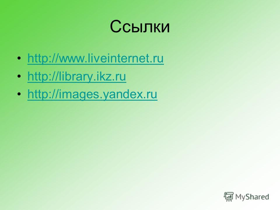 Ссылки http://www.liveinternet.ruhttp://www.liveinternet.ru http://library.ikz.ru http://images.yandex.ru