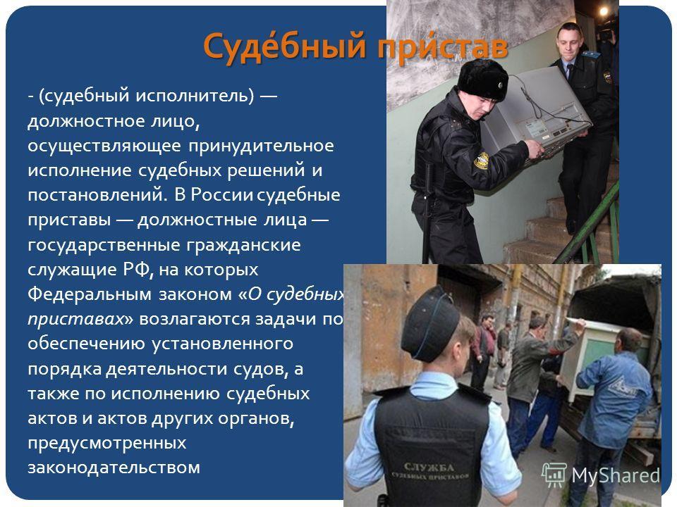 Суде́юный при́став - (судеюный исполнитель) должностное лицо, осуществляющее принудительное исполнение судебных решений и постановлений. В России судебные приставы должностные лица государственные гражданские служащие РФ, на которых Федеральным закон