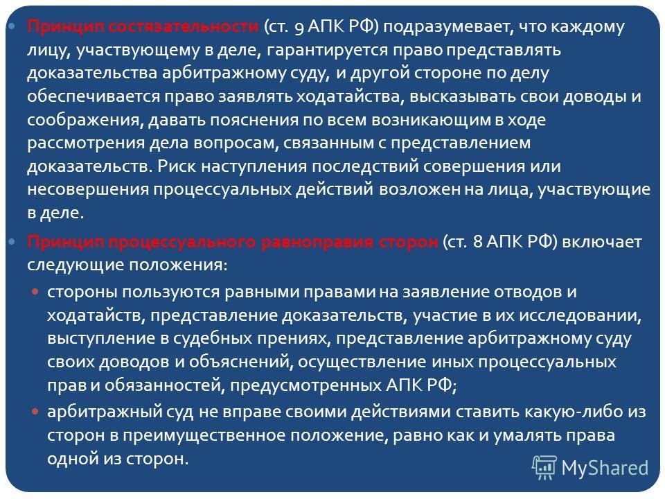 Принцип состязательности (ст. 9 АПК РФ) подразумевает, что каждому лицу, участвующему в деле, гарантируется право представлять доказательства арбитражному суду, и другой стороне по делу обеспечивается право заявлять ходатайства, высказывать свои дово