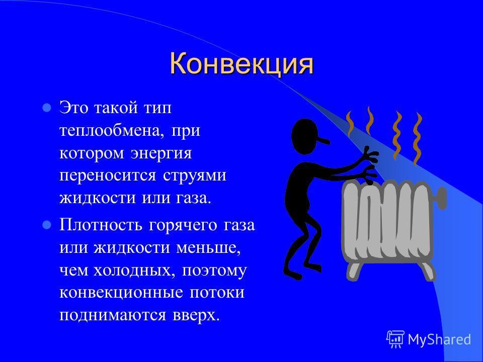 Конвекция Это такой тип теплообмена, при котором энергия переносится струями жидкости или газа. Плотность горячего газа или жидкости меньше, чем холодных, поэтому конвекционные потоки поднимаются вверх.