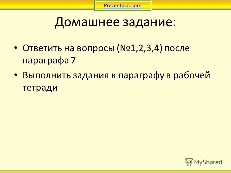 Домашнее задание: Ответить на вопросы (1,2,3,4) после параграфа 7 Выполнить задания к параграфу в рабочей тетради Prezentacii.com