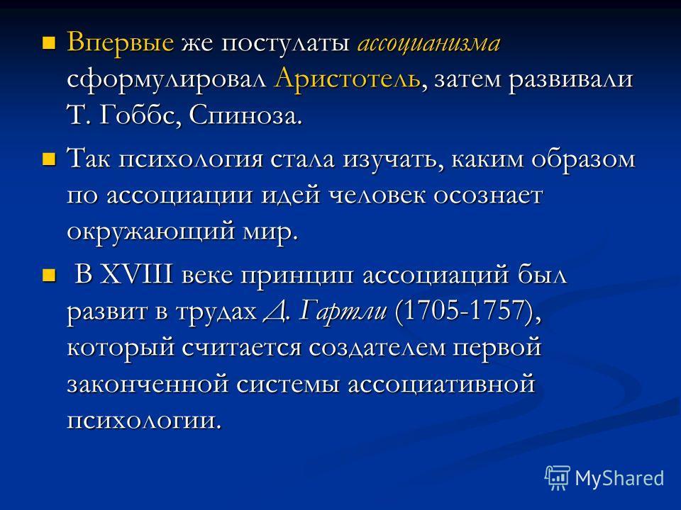 Впервые же постулаты ассоцианизма сформулировал Аристотель, затем развивали Т. Гоббс, Спиноза. Впервые же постулаты ассоцианизма сформулировал Аристотель, затем развивали Т. Гоббс, Спиноза. Так психология стала изучать, каким образом по ассоциации ид