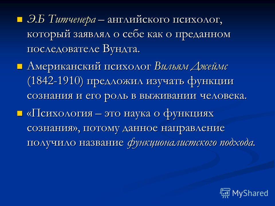 Э.Б Титченера – английского психолог, который заявлял о себе как о преданном последователе Вундта. Э.Б Титченера – английского психолог, который заявлял о себе как о преданном последователе Вундта. Американский психолог Вильям Джеймс (1842-1910) пред