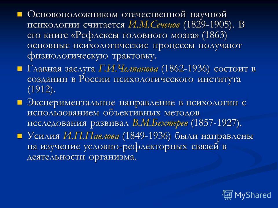Основоположником отечественной научной психологии считается И.М.Сеченов (1829-1905). В его книге «Рефлексы головного мозга» (1863) основные психологические процессы получают физиологическую трактовку. Основоположником отечественной научной психологии