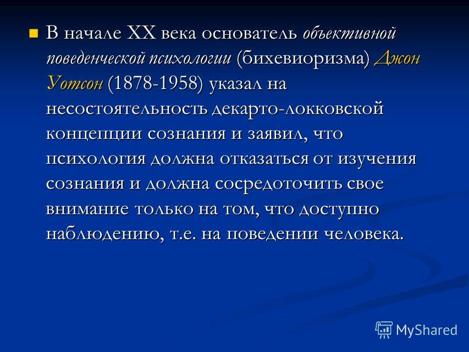 В начале XX века основатель объективной поведенческой психологии (бихевиоризма) Джон Уотсон (1878-1958) указал на несостоятельность декарто-локковской концепции сознания и заявил, что психология должна отказаться от изучения сознания и должна сосредо