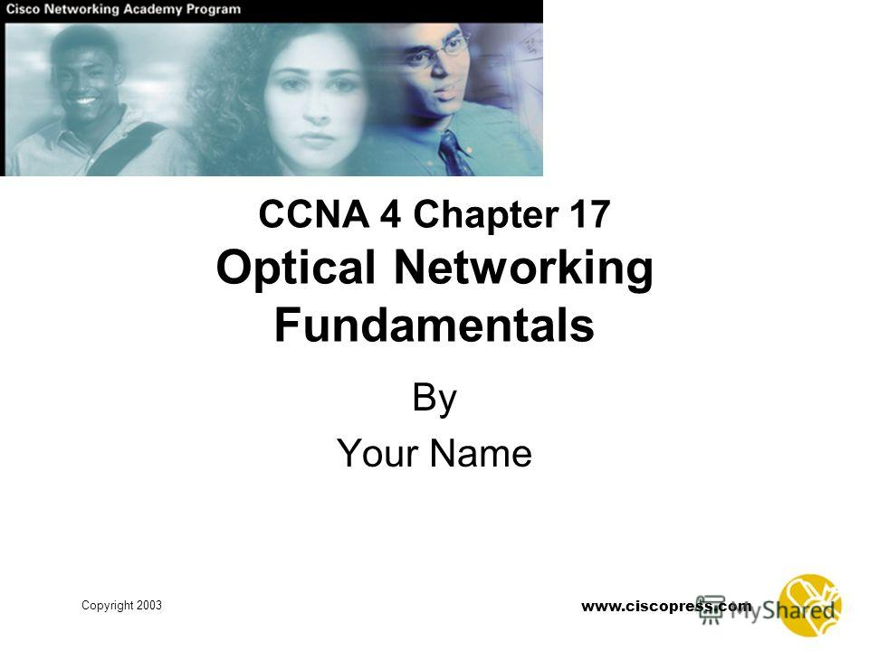 www.ciscopress.com Copyright 2003 CCNA 4 Chapter 17 Optical Networking Fundamentals By Your Name