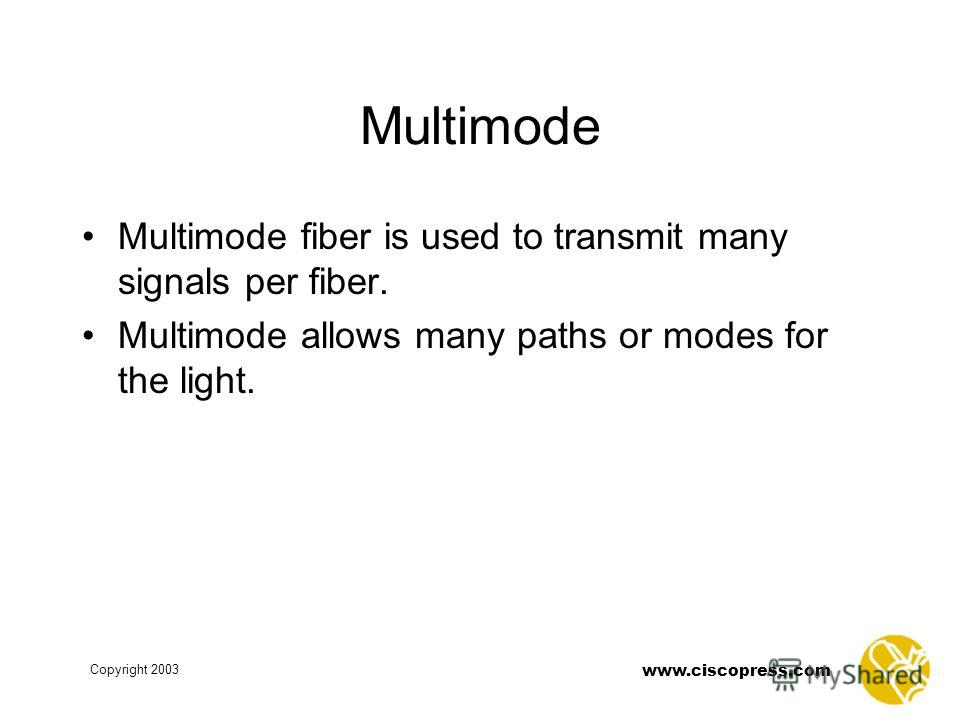 www.ciscopress.com Copyright 2003 Multimode Multimode fiber is used to transmit many signals per fiber. Multimode allows many paths or modes for the light.