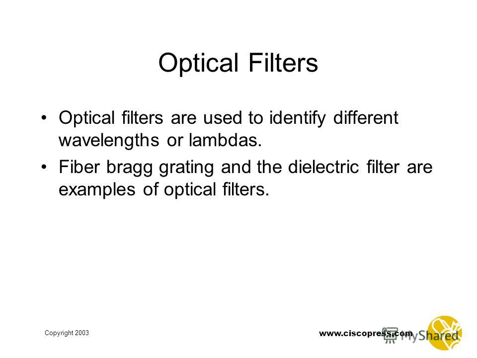 www.ciscopress.com Copyright 2003 Optical Filters Optical filters are used to identify different wavelengths or lambdas. Fiber bragg grating and the dielectric filter are examples of optical filters.