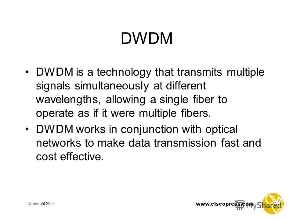 www.ciscopress.com Copyright 2003 DWDM DWDM is a technology that transmits multiple signals simultaneously at different wavelengths, allowing a single fiber to operate as if it were multiple fibers. DWDM works in conjunction with optical networks to