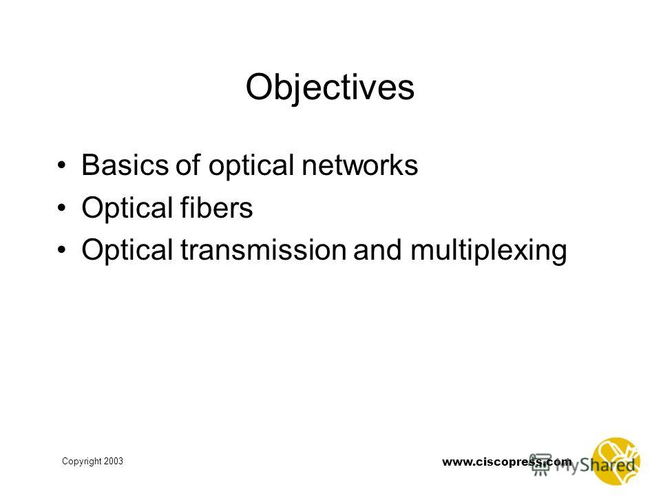 www.ciscopress.com Copyright 2003 Objectives Basics of optical networks Optical fibers Optical transmission and multiplexing