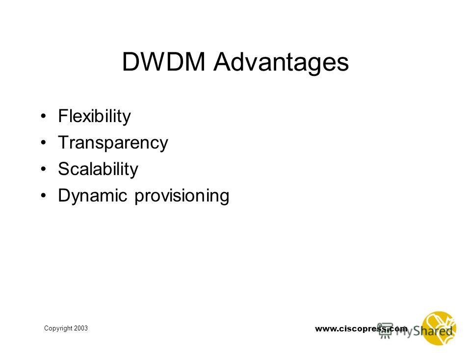 www.ciscopress.com Copyright 2003 DWDM Advantages Flexibility Transparency Scalability Dynamic provisioning
