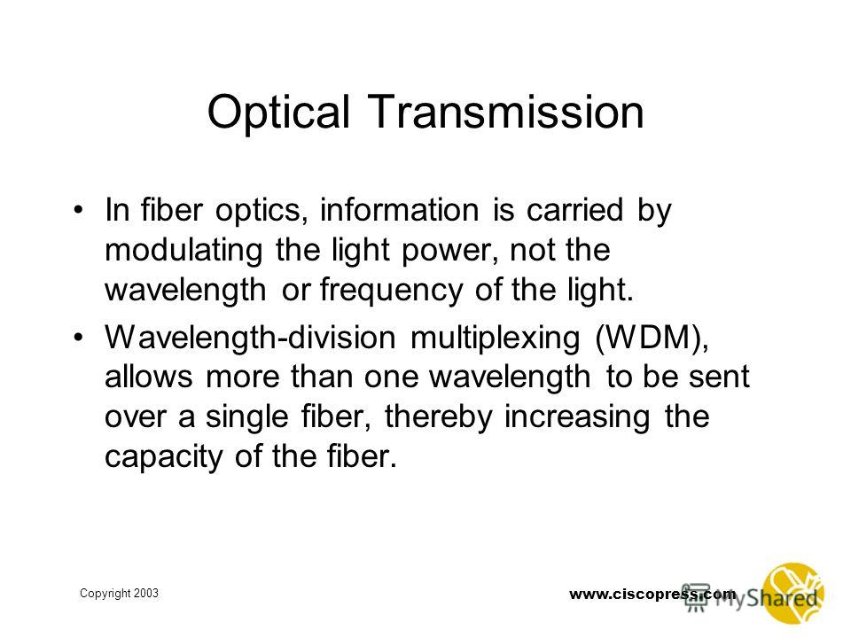 www.ciscopress.com Copyright 2003 Optical Transmission In fiber optics, information is carried by modulating the light power, not the wavelength or frequency of the light. Wavelength-division multiplexing (WDM), allows more than one wavelength to be